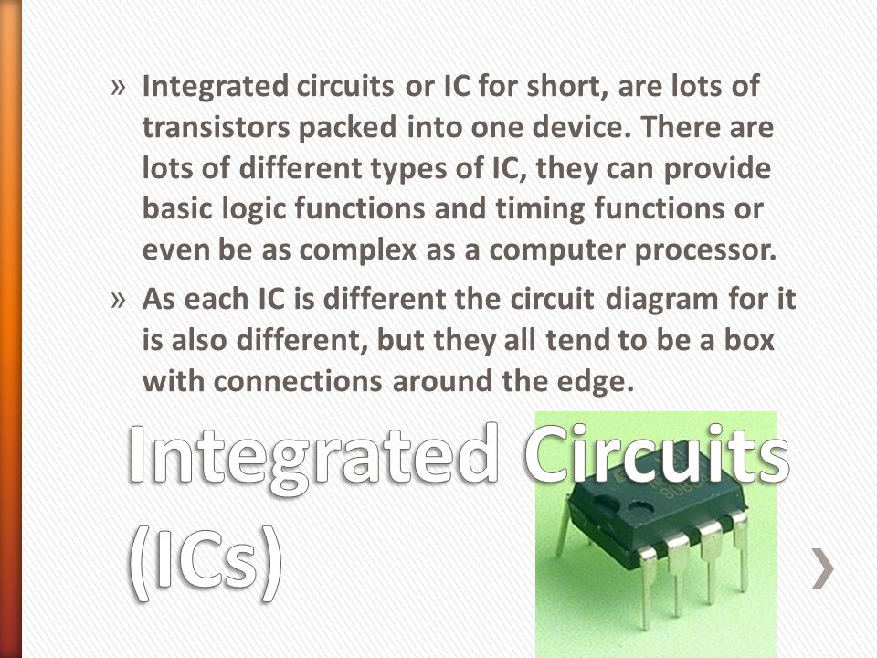 » Integrated circuits or IC for short, are lots of transistors packed into one device. There are lots of different types of IC, they can provide basic