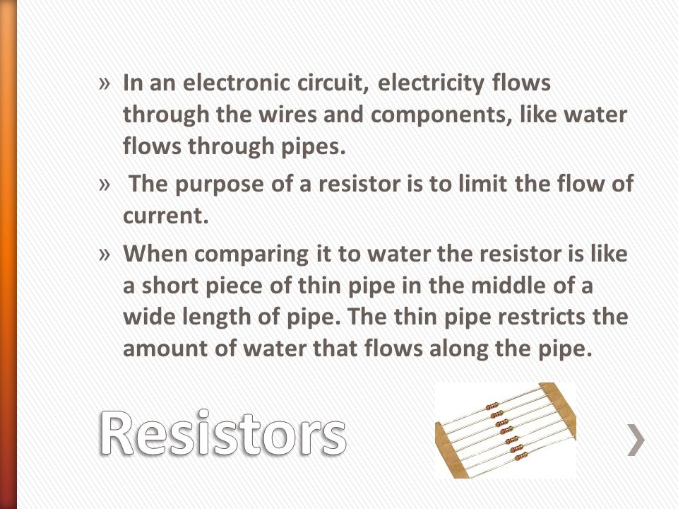 » In an electronic circuit, electricity flows through the wires and components, like water flows through pipes. » The purpose of a resistor is to limi