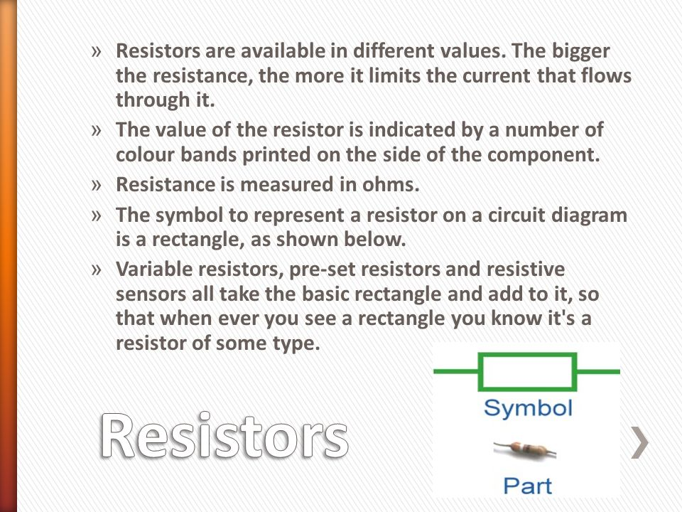 » Resistors are available in different values. The bigger the resistance, the more it limits the current that flows through it. » The value of the res