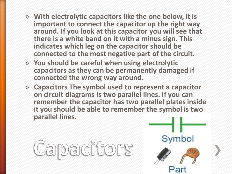 » With electrolytic capacitors like the one below, it is important to connect the capacitor up the right way around. If you look at this capacitor you