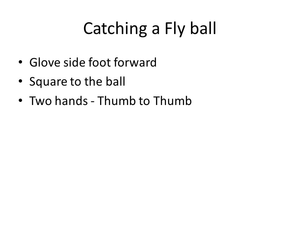 Catching a Fly ball Glove side foot forward Square to the ball Two hands - Thumb to Thumb