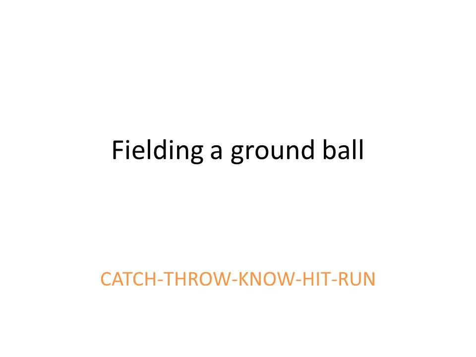 Fielding a ground ball CATCH-THROW-KNOW-HIT-RUN