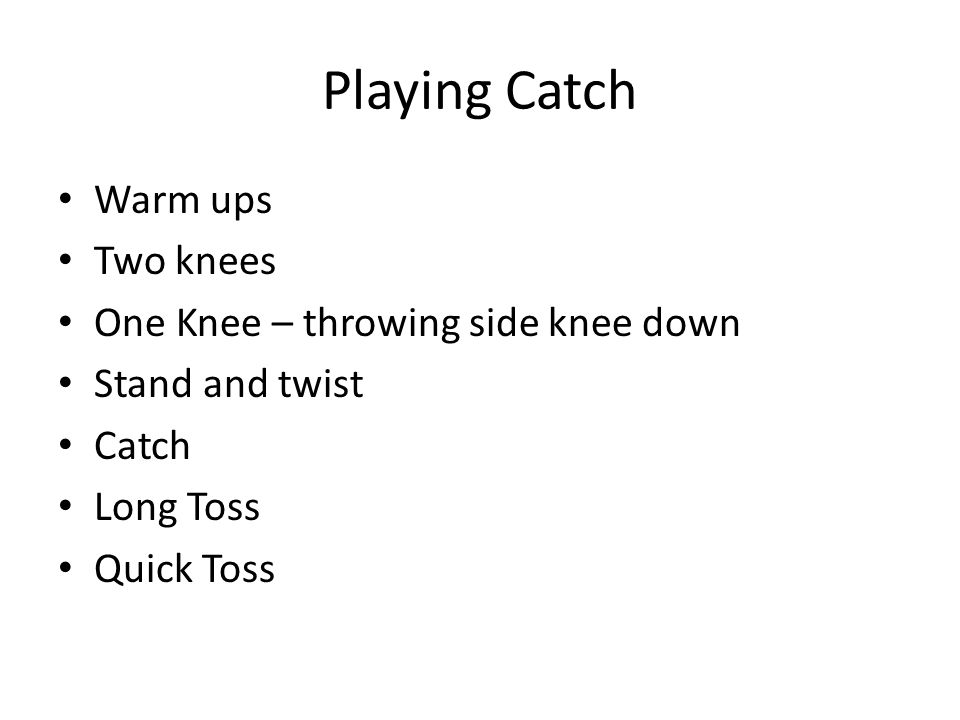 Playing Catch Warm ups Two knees One Knee – throwing side knee down Stand and twist Catch Long Toss Quick Toss