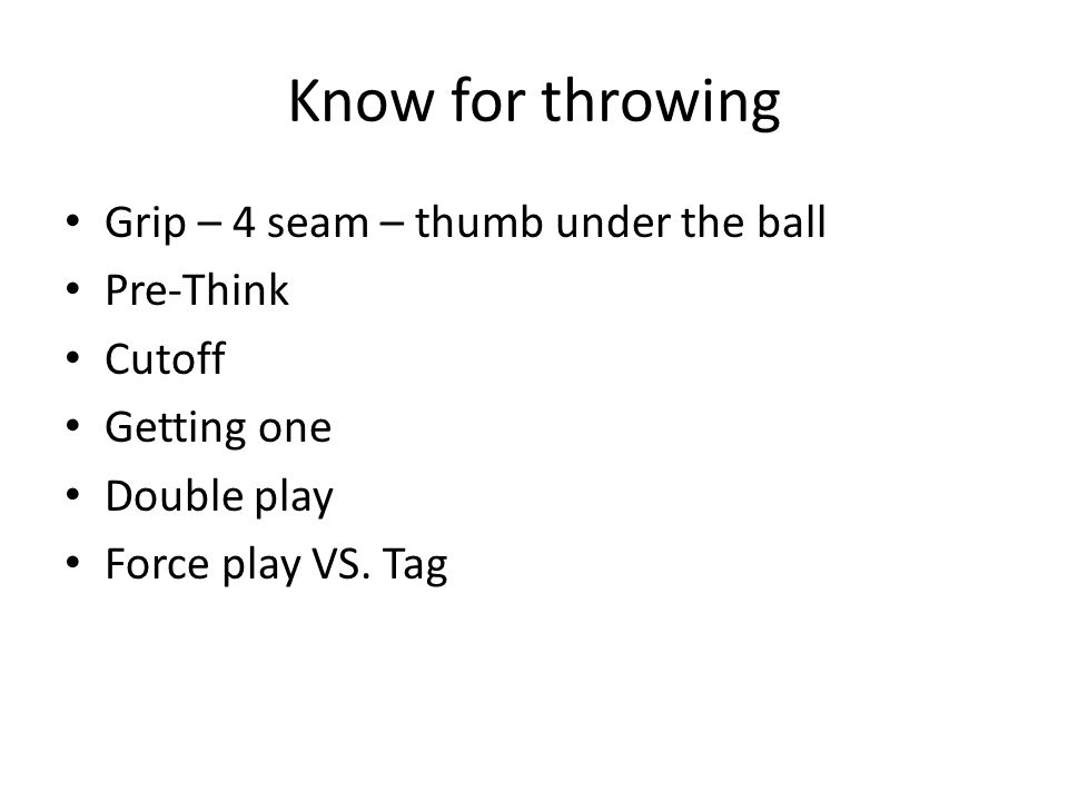 Know for throwing Grip – 4 seam – thumb under the ball Pre-Think Cutoff Getting one Double play Force play VS.