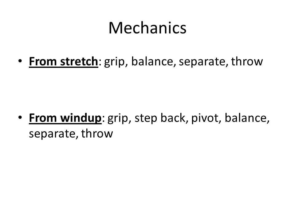 Mechanics From stretch: grip, balance, separate, throw From windup: grip, step back, pivot, balance, separate, throw
