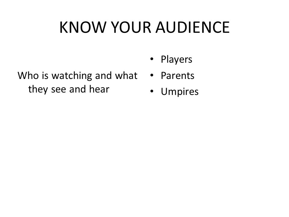 KNOW YOUR AUDIENCE Who is watching and what they see and hear Players Parents Umpires