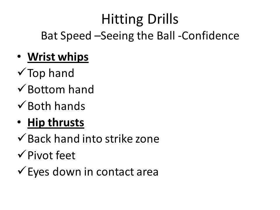 Hitting Drills Bat Speed –Seeing the Ball -Confidence Wrist whips Top hand Bottom hand Both hands Hip thrusts Back hand into strike zone Pivot feet Eyes down in contact area
