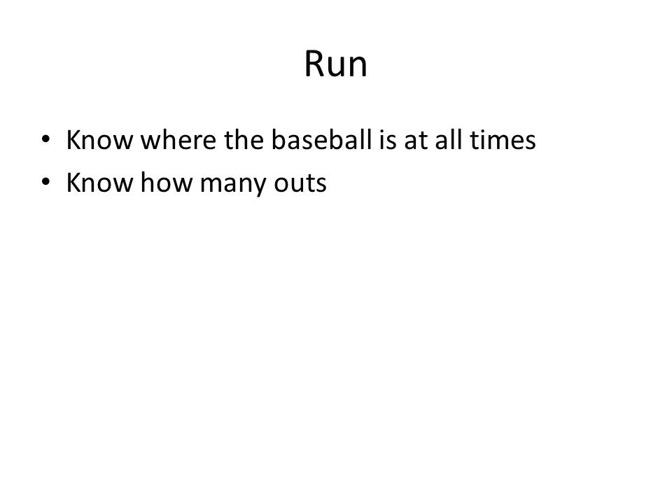 Run Know where the baseball is at all times Know how many outs