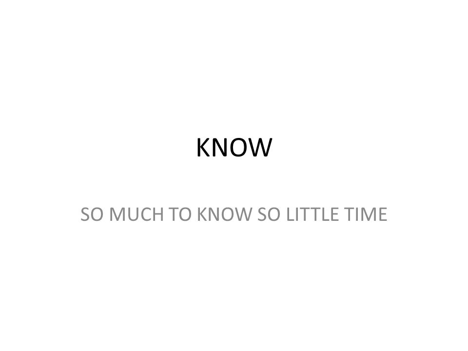 KNOW SO MUCH TO KNOW SO LITTLE TIME