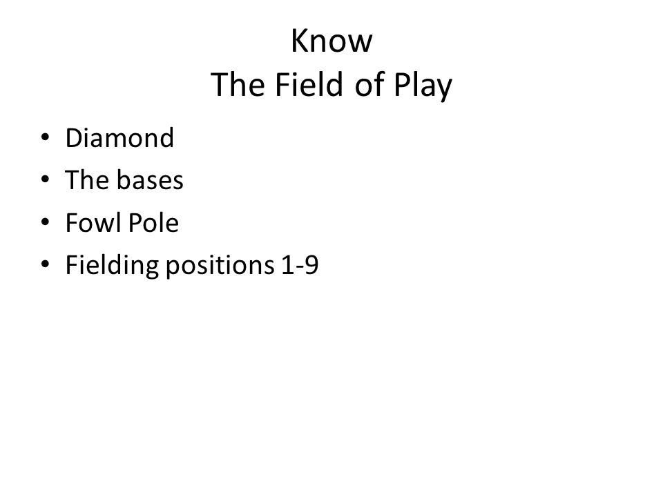 Know The Field of Play Diamond The bases Fowl Pole Fielding positions 1-9