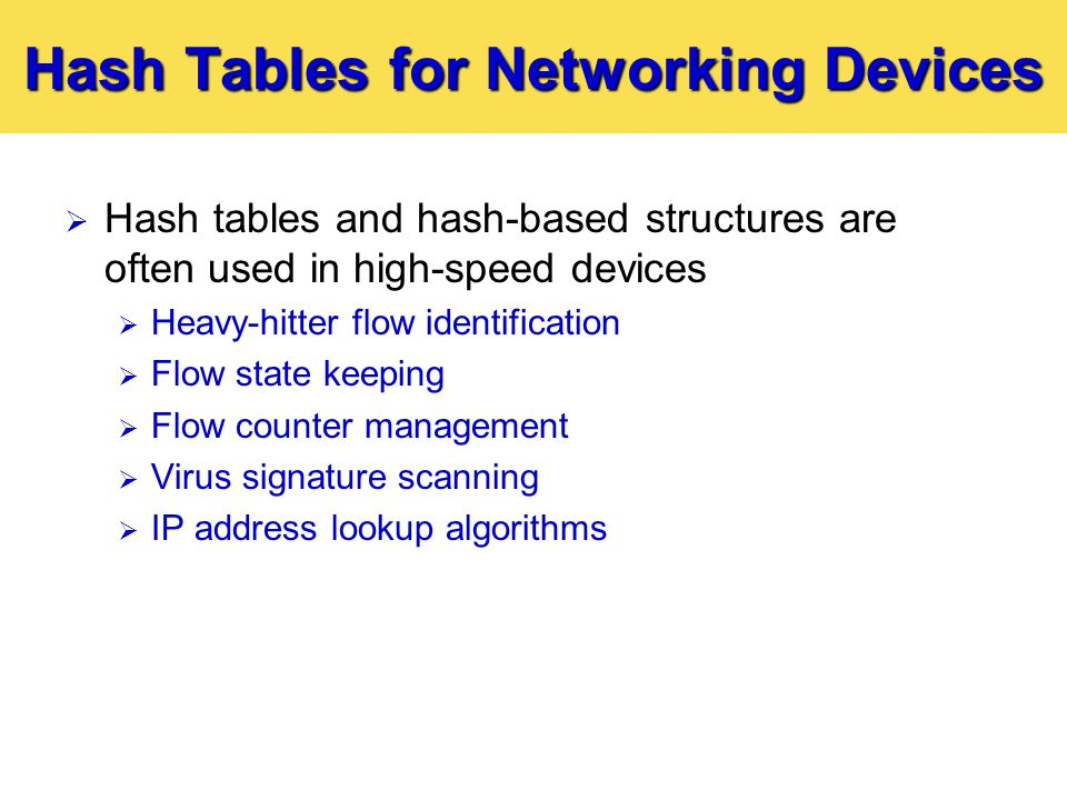 Hash Tables for Networking Devices  Hash tables and hash-based structures are often used in high-speed devices  Heavy-hitter flow identification  Flow state keeping  Flow counter management  Virus signature scanning  IP address lookup algorithms