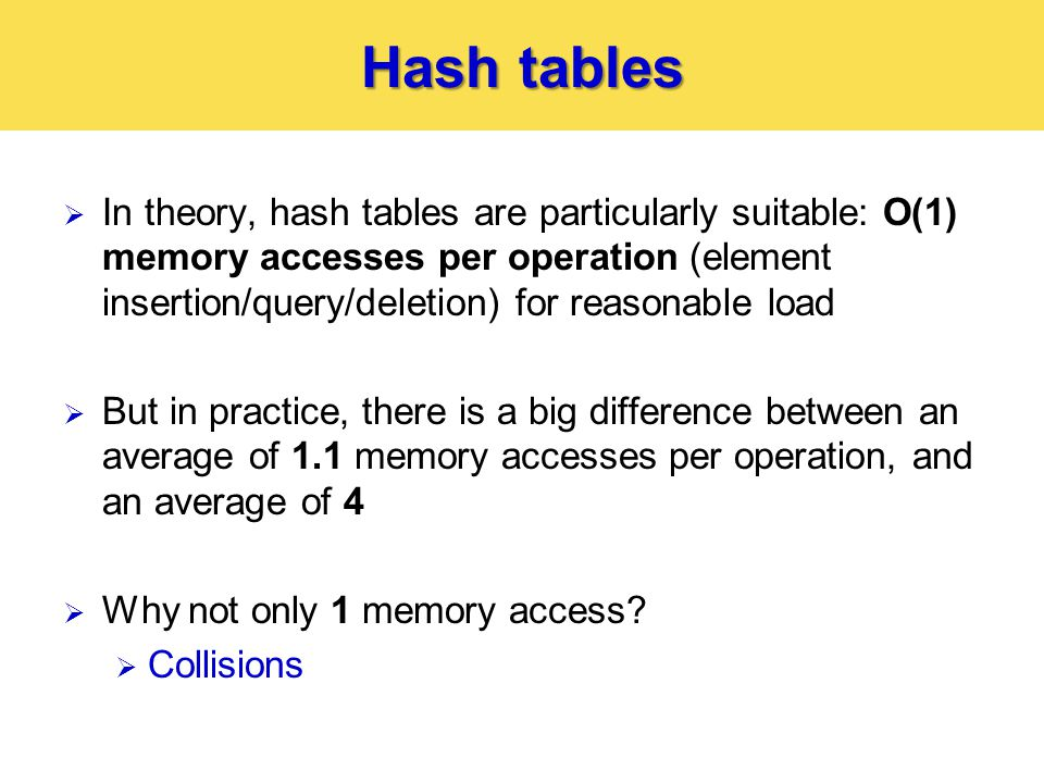 Hash tables  In theory, hash tables are particularly suitable: O(1) memory accesses per operation (element insertion/query/deletion) for reasonable load  But in practice, there is a big difference between an average of 1.1 memory accesses per operation, and an average of 4  Why not only 1 memory access.