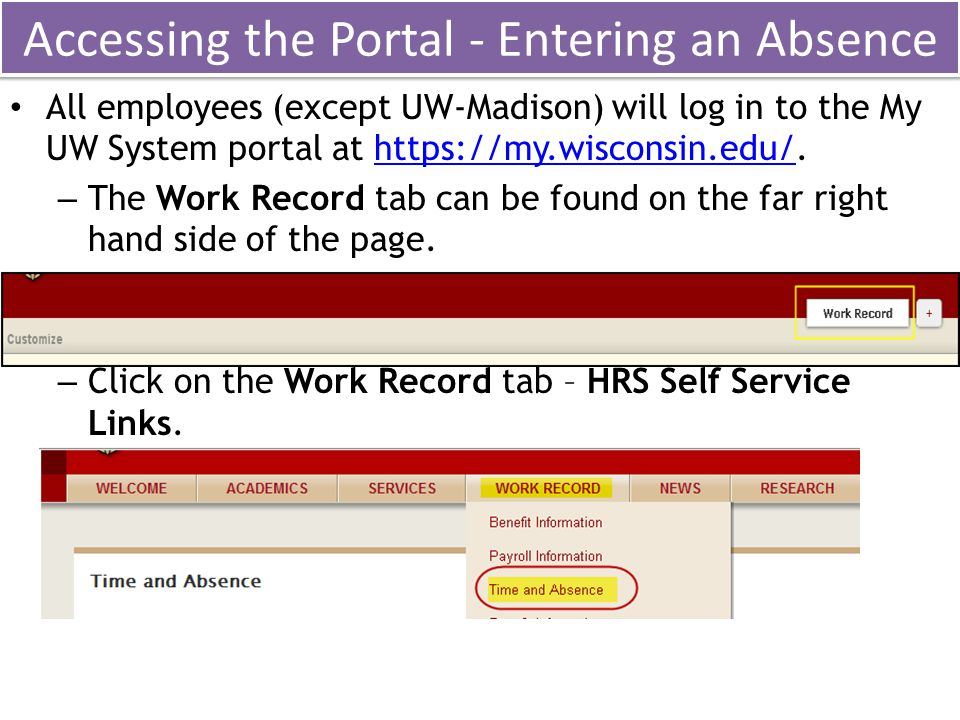 Accessing the Portal - Entering an Absence All employees (except UW-Madison) will log in to the My UW System portal at https://my.wisconsin.edu/.