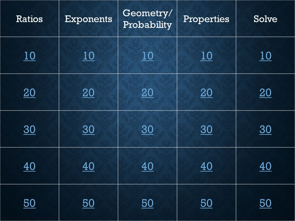RatiosExponents Geometry/ Probability PropertiesSolve 10 20 30 40 50