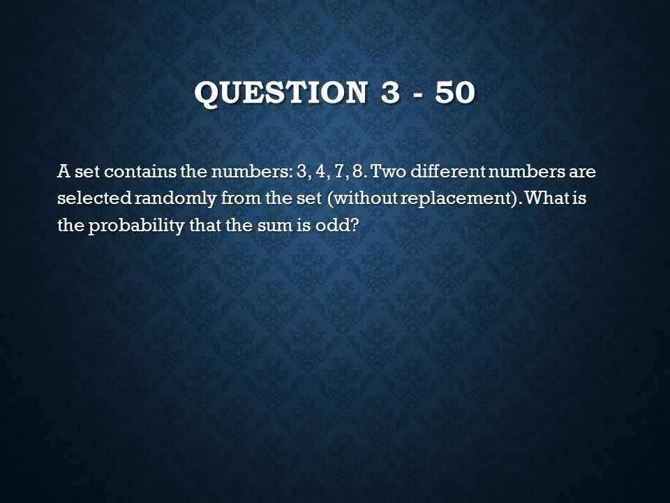 QUESTION 3 - 50 A set contains the numbers: 3, 4, 7, 8.