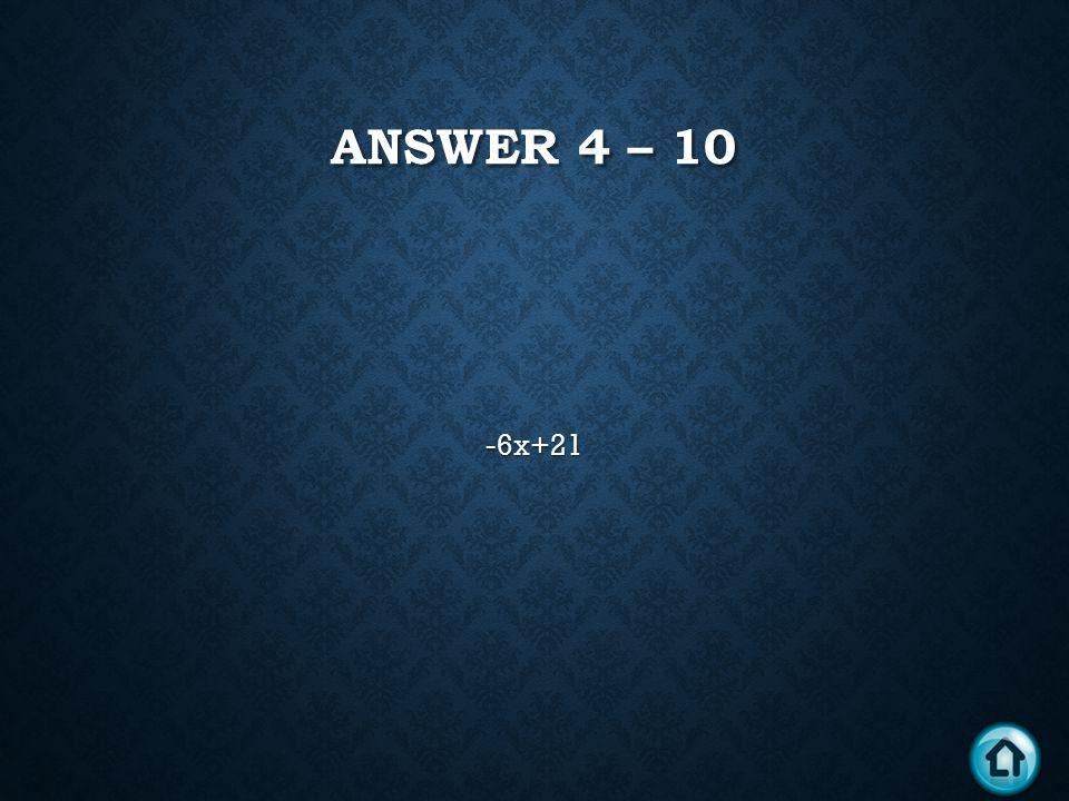 ANSWER 4 – 10 -6x+21