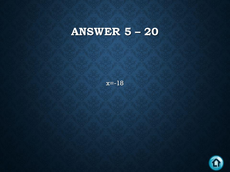 ANSWER 5 – 20 x=-18