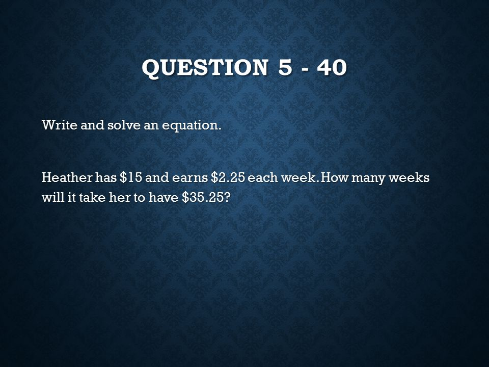 QUESTION 5 - 40 Write and solve an equation. Heather has $15 and earns $2.25 each week.