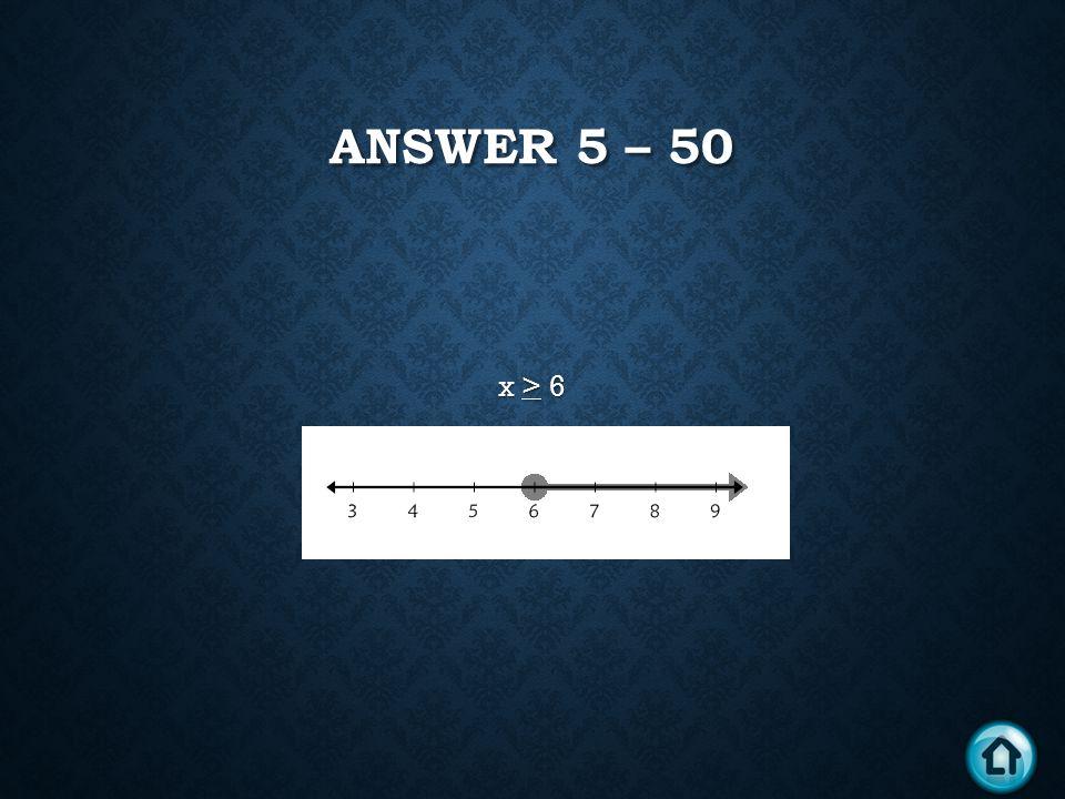 ANSWER 5 – 50 x > 6