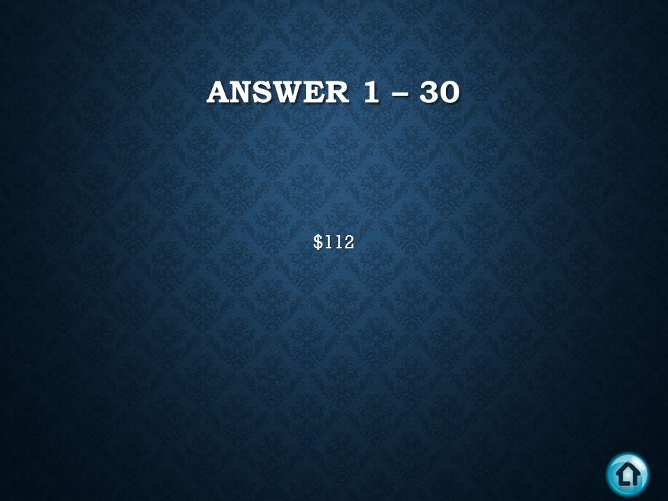 ANSWER 1 – 30 $112