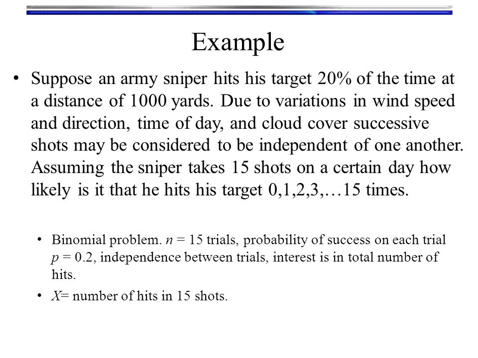 Suppose an army sniper hits his target 20% of the time at a distance of 1000 yards. Due to variations in wind speed and direction, time of day, and cl