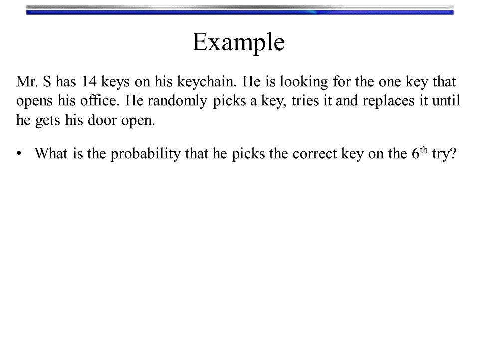 Mr. S has 14 keys on his keychain. He is looking for the one key that opens his office. He randomly picks a key, tries it and replaces it until he get
