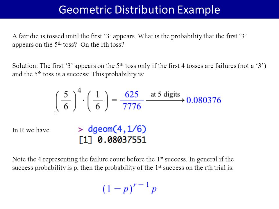 Geometric Distribution Example A fair die is tossed until the first '3' appears. What is the probability that the first '3' appears on the 5 th toss?