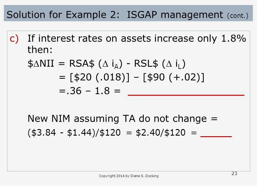 Solution for Example 2: ISGAP management (cont.) c)If interest rates on assets increase only 1.8% then: $NII = RSA$ ( i A ) - RSL$ ( i L ) = [$20 (