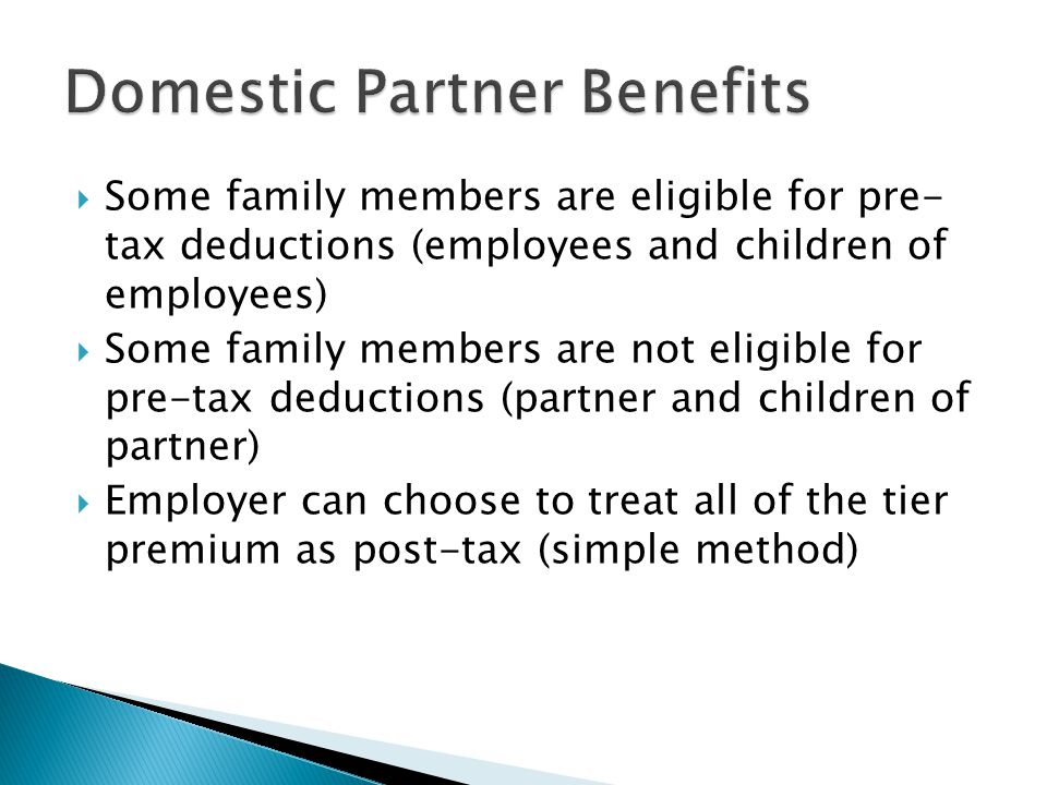  Some family members are eligible for pre- tax deductions (employees and children of employees)  Some family members are not eligible for pre-tax deductions (partner and children of partner)  Employer can choose to treat all of the tier premium as post-tax (simple method)