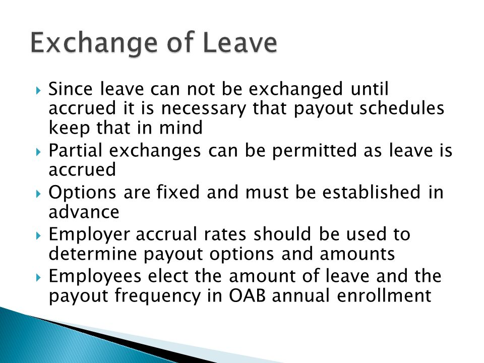  Our programming team set up a separate leave exchange bucket which collects the leave which is committed to the exchange  Until the employee reaches the annual election amount, all newly earned leave goes into this bucket  After reaching the election amount new leave spills into the normal annual leave bucket