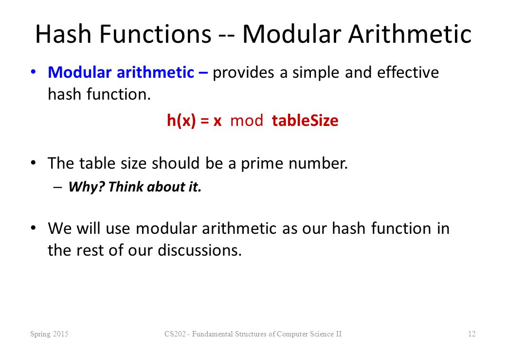 Hash Functions -- Modular Arithmetic Modular arithmetic – provides a simple and effective hash function. h(x) = x mod tableSize The table size should