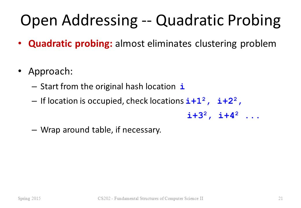 Open Addressing -- Quadratic Probing Quadratic probing: almost eliminates clustering problem Approach: – Start from the original hash location i – If