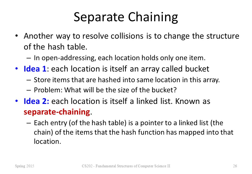 Separate Chaining Another way to resolve collisions is to change the structure of the hash table. – In open-addressing, each location holds only one i