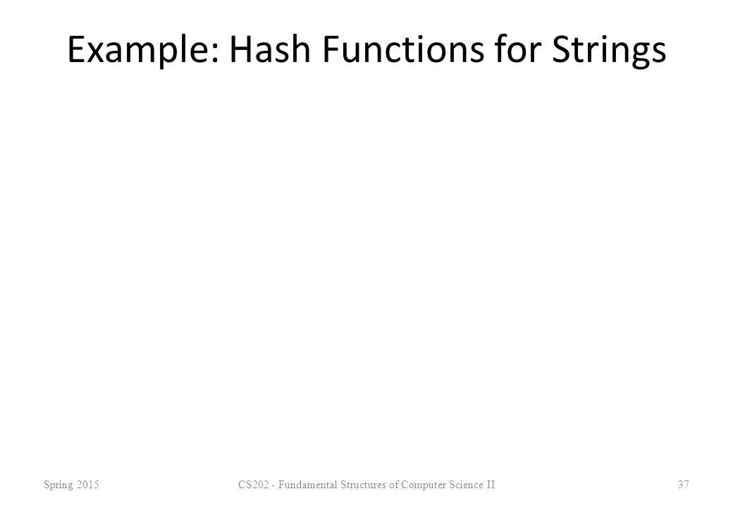 Example: Hash Functions for Strings Spring 2015CS202 - Fundamental Structures of Computer Science II37