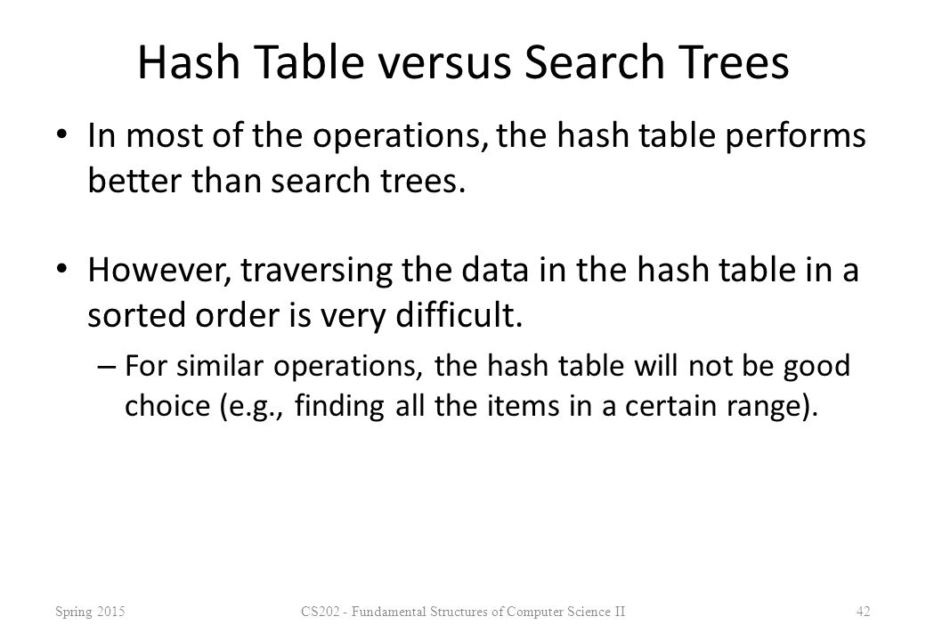 Hash Table versus Search Trees In most of the operations, the hash table performs better than search trees. However, traversing the data in the hash t