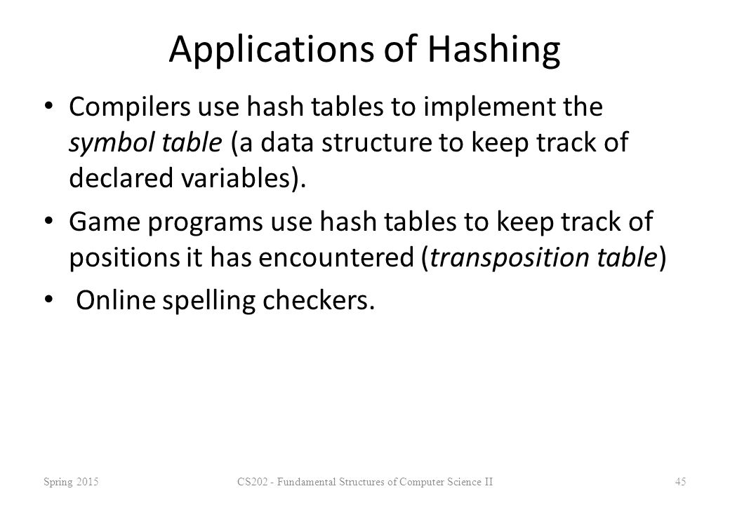 Applications of Hashing Compilers use hash tables to implement the symbol table (a data structure to keep track of declared variables). Game programs