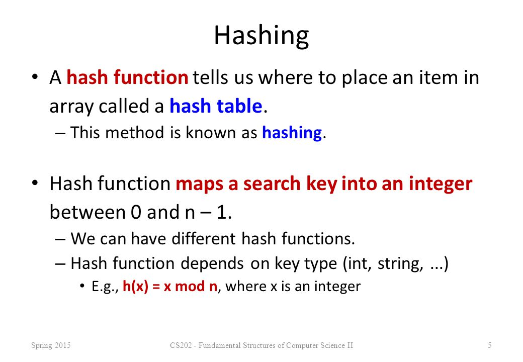 Hashing A hash function tells us where to place an item in array called a hash table. – This method is known as hashing. Hash function maps a search k