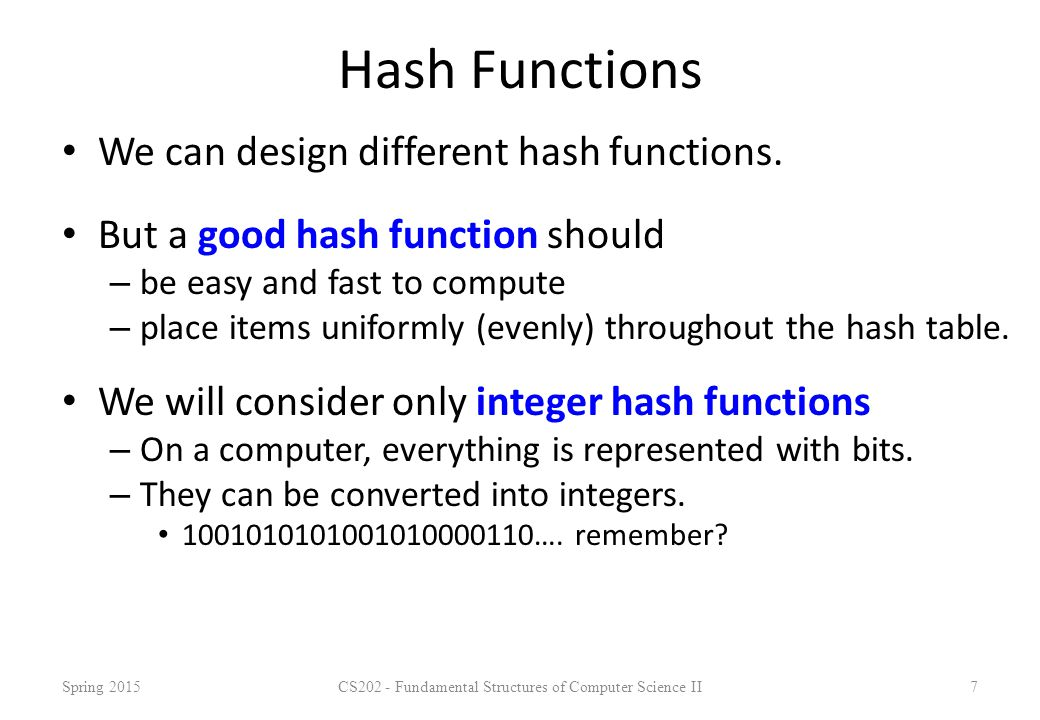 Hash Functions We can design different hash functions. But a good hash function should – be easy and fast to compute – place items uniformly (evenly)