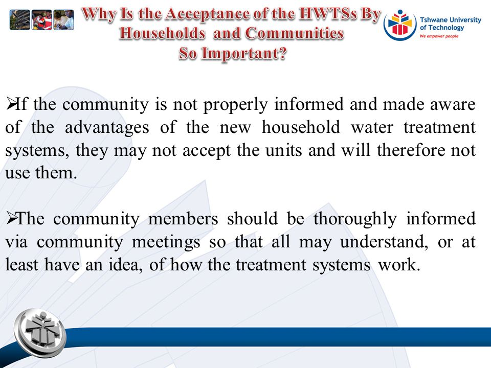  If the community is not properly informed and made aware of the advantages of the new household water treatment systems, they may not accept the units and will therefore not use them.