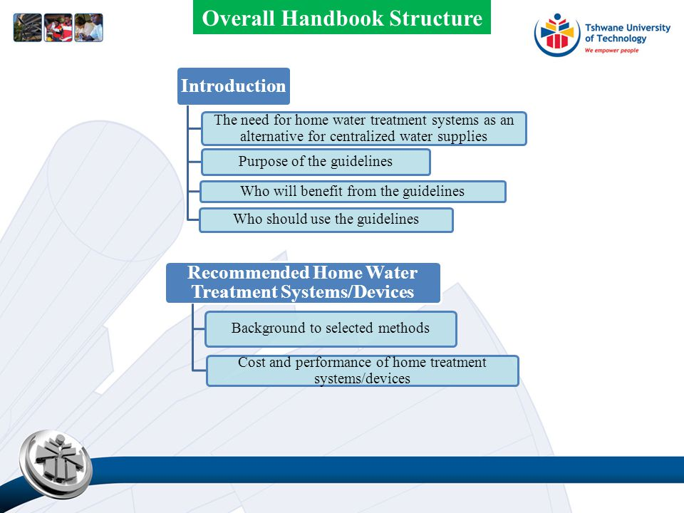 Introduction The need for home water treatment systems as an alternative for centralized water supplies Purpose of the guidelines Who will benefit from the guidelines Who should use the guidelines Recommended Home Water Treatment Systems/Devices Background to selected methods Cost and performance of home treatment systems/devices Overall Handbook Structure