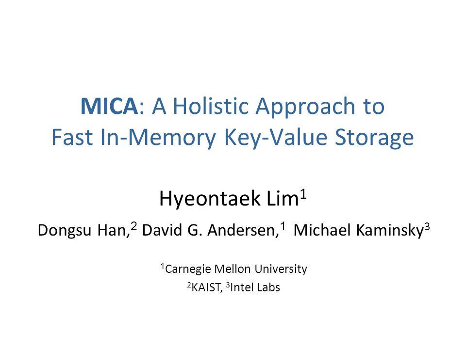 MICA: A Holistic Approach to Fast In-Memory Key-Value Storage Hyeontaek Lim 1 Dongsu Han, 2 David G. Andersen, 1 Michael Kaminsky 3 1 Carnegie Mellon