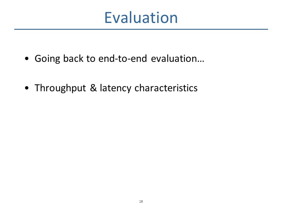 Evaluation Going back to end-to-end evaluation… Throughput & latency characteristics 19