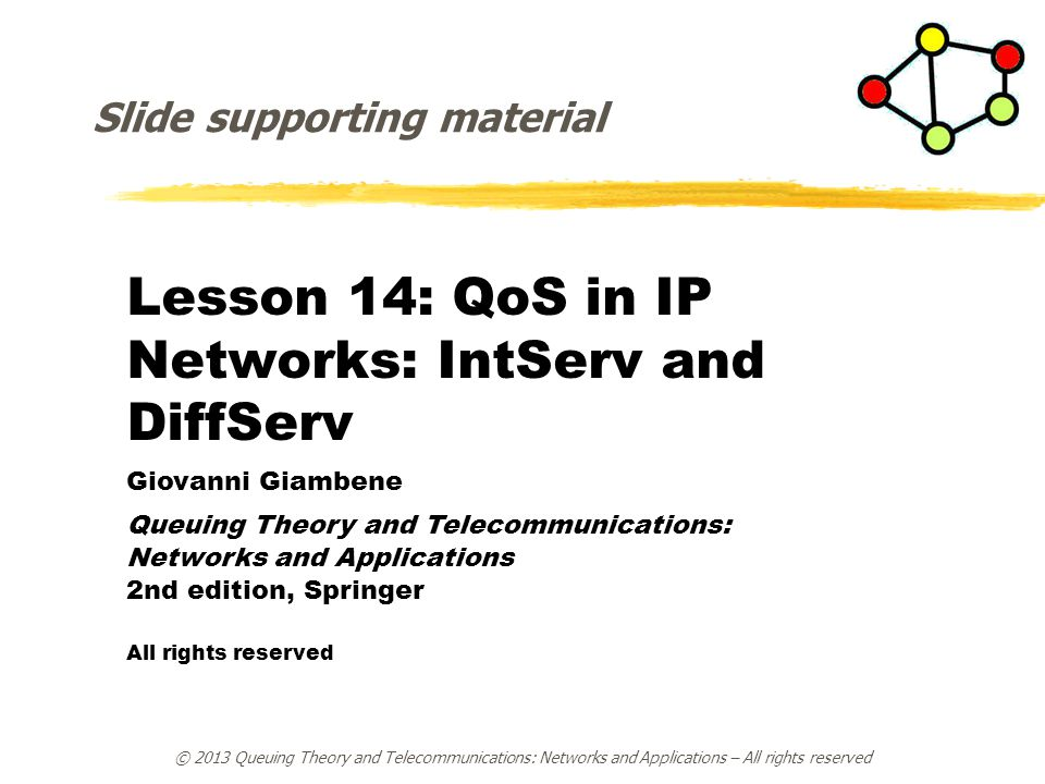 Lesson 14: QoS in IP Networks: IntServ and DiffServ Giovanni Giambene Queuing Theory and Telecommunications: Networks and Applications 2nd edition, Springer All rights reserved Slide supporting material © 2013 Queuing Theory and Telecommunications: Networks and Applications – All rights reserved