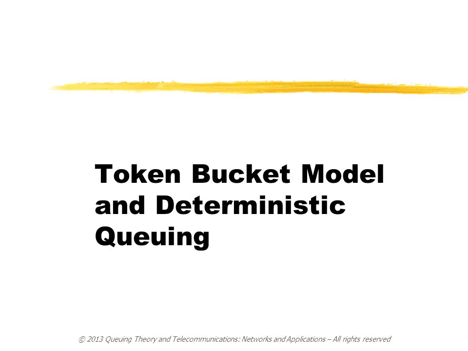 © 2013 Queuing Theory and Telecommunications: Networks and Applications – All rights reserved Token Bucket Model and Deterministic Queuing
