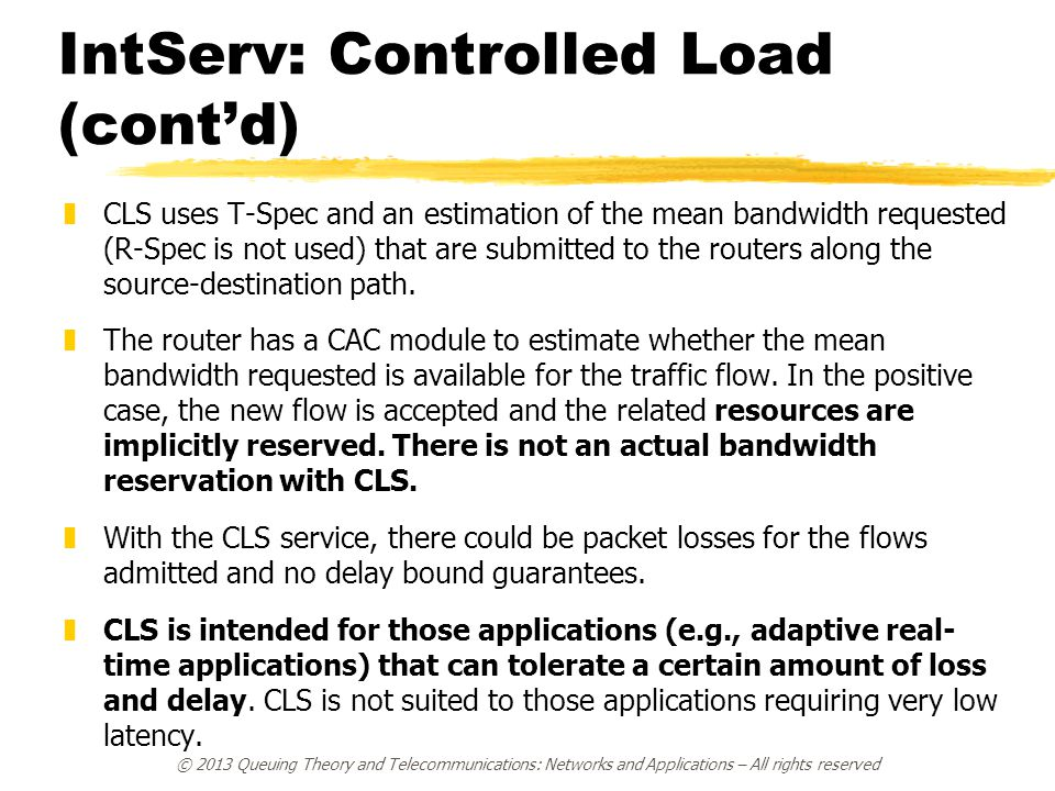IntServ: Controlled Load (cont'd) zCLS uses T-Spec and an estimation of the mean bandwidth requested (R-Spec is not used) that are submitted to the routers along the source-destination path.