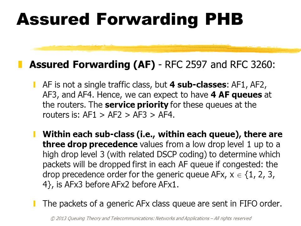 Assured Forwarding PHB zAssured Forwarding (AF) - RFC 2597 and RFC 3260: yAF is not a single traffic class, but 4 sub-classes: AF1, AF2, AF3, and AF4.