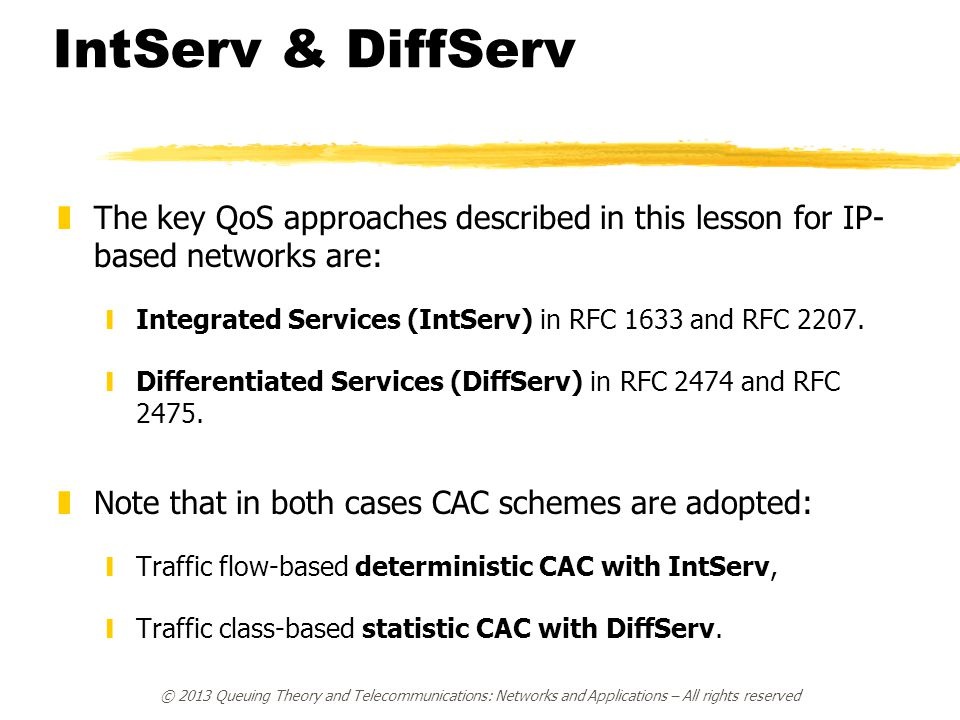 IntServ & DiffServ zThe key QoS approaches described in this lesson for IP- based networks are: yIntegrated Services (IntServ) in RFC 1633 and RFC 2207.