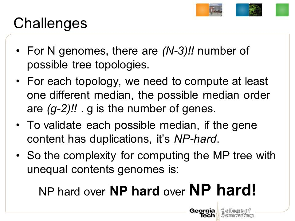 Challenges For N genomes, there are (N-3)!. number of possible tree topologies.