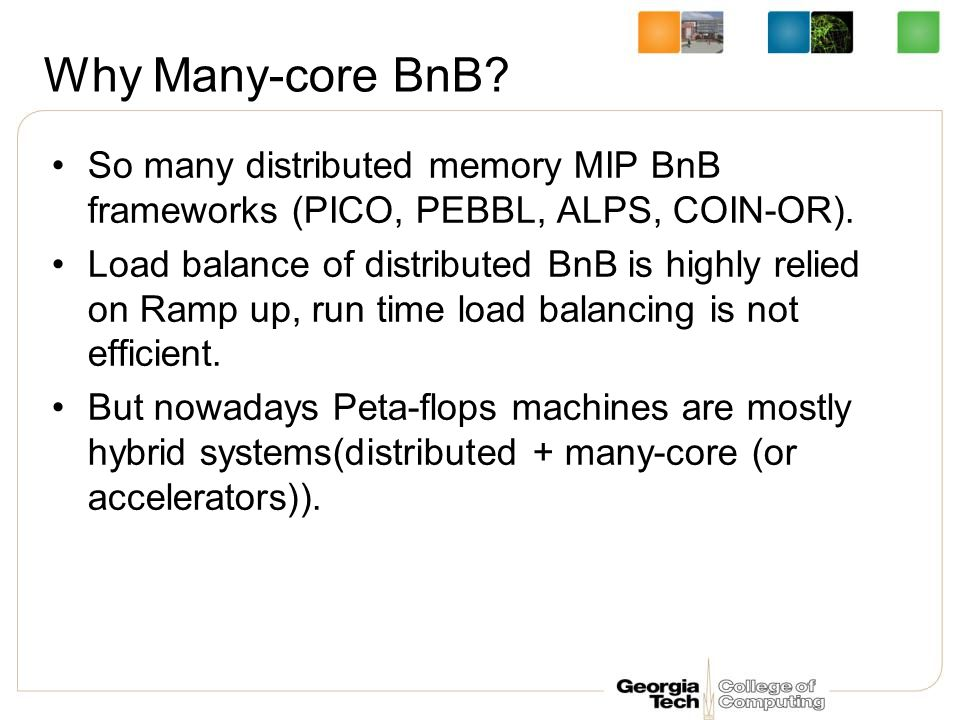 Why Many-core BnB. So many distributed memory MIP BnB frameworks (PICO, PEBBL, ALPS, COIN-OR).