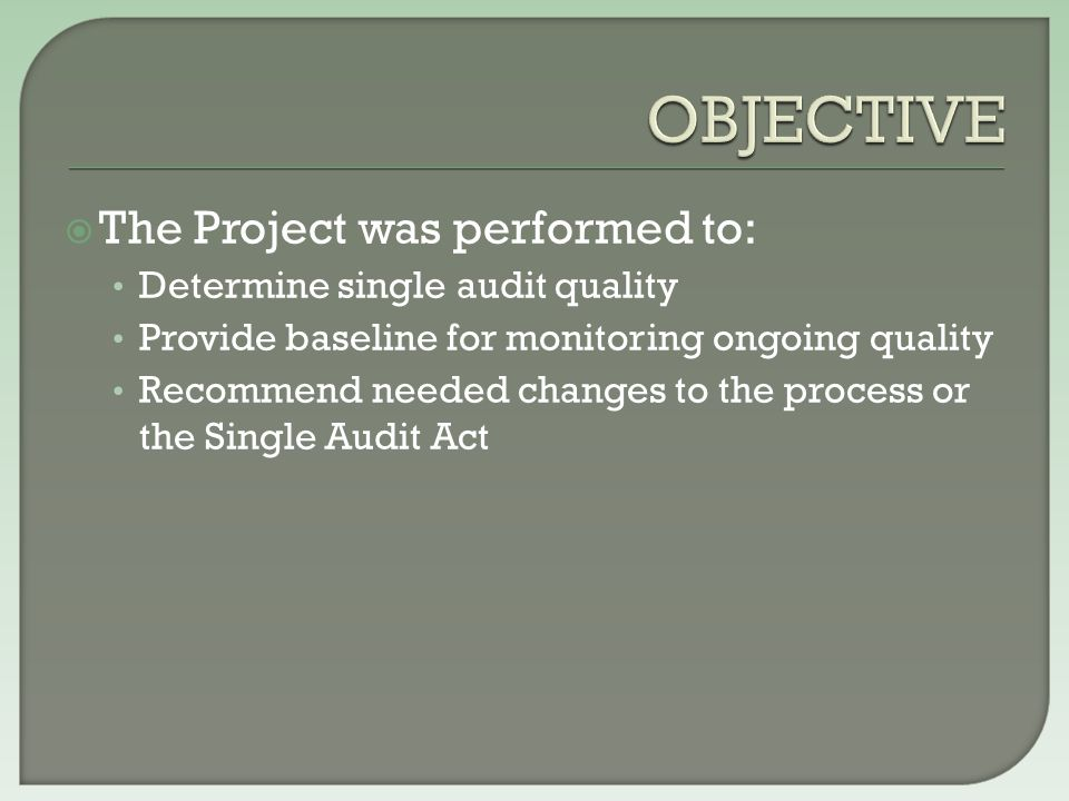  The Project was performed to: Determine single audit quality Provide baseline for monitoring ongoing quality Recommend needed changes to the process or the Single Audit Act